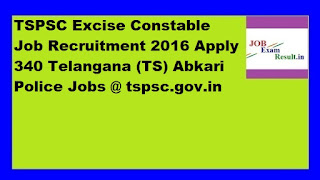 TSPSC Excise Constable Job Recruitment 2016 Apply 340 Telangana (TS) Abkari Police Jobs @ tspsc.gov.in