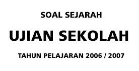Soal Sejarah Ujian Sekolah SMA Tahun Pelajaran 2006-2007