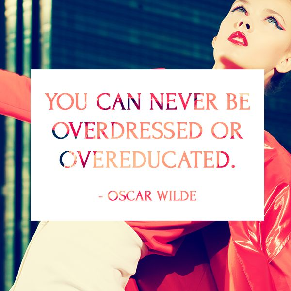 How to live Life, from an Oscar Wilde Perspective- quotes- 'You can never be overdressed or overeducated