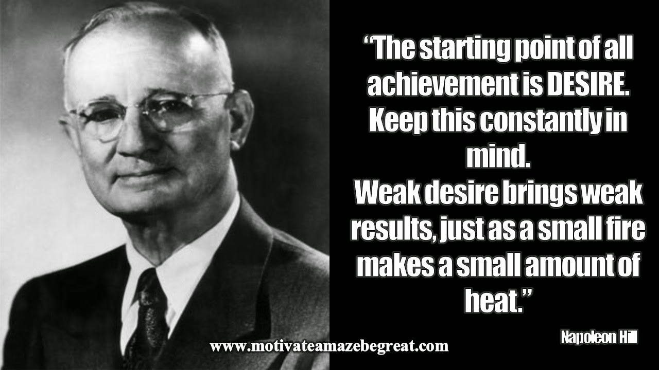 "Featured in our article Inspirational Napoleon Hill Quotes To Be Successful the motivational quote""The starting point of all achievement is desire. Keep this constantly in mind. Weak desire brings weak results, just as a small fire makes a small amount of heat."""