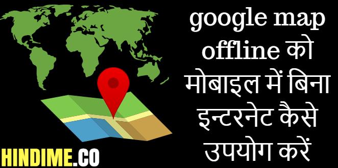 google map offline को मोबाइल में बिना इन्टरनेट कैसे उपयोग करें