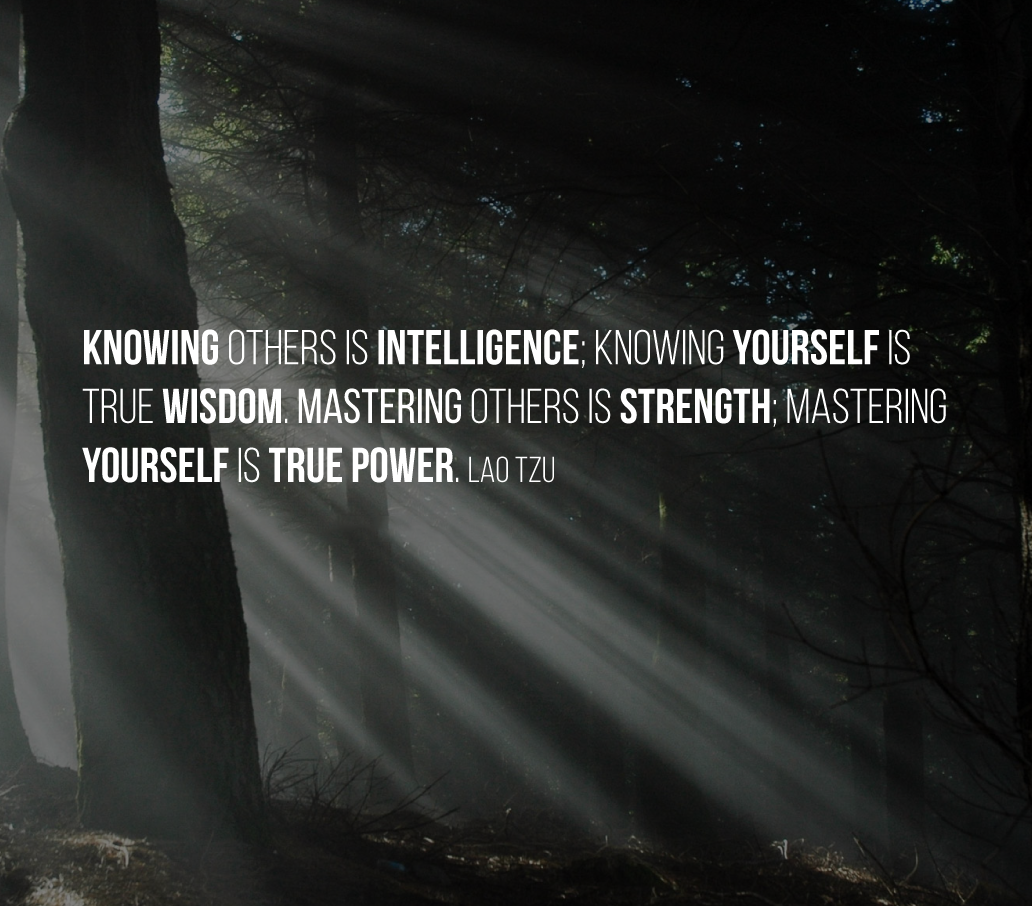 Knowing others is intelligence; knowing yourself is true wisdom. Mastering others is strength; mastering yourself is true power. Lao Tzu