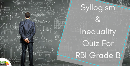 Syllogism and Inequality Quiz For RBI Grade B