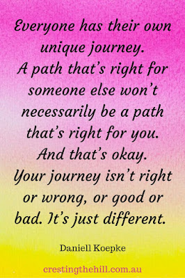 Everyone has their own unique journey. A path that's right for someone else won't necessarily be a path that's right for you. And that's okay. Your journey isn't right or wrong, or good or bad. It's just different.