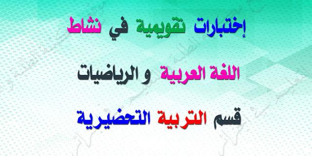 إختبارات تقويمية في نشاط اللغة العربية والرياضيات لقسم التربية التحضرية