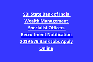 SBI State Bank of India Wealth Management Specialist Officers Recruitment Notification 2019 579 Bank Jobs Apply Online