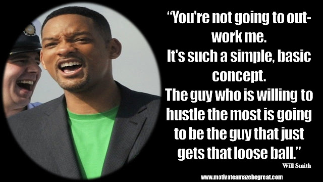 "Will Smith Motivational Quotes: ""You're not going to out-work me. It's such a simple, basic concept. The guy who is willing to hustle the most is going to be the guy that just gets that loose ball."""