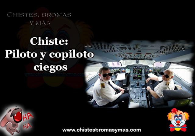 Chiste: Piloto y copiloto ciegos, están todos los pasajeros en la sala de embarque esperando la salida del vuelo.  De repente llega el copiloto impecablemente uniformado con gafas oscuras y un bastón blanco tanteando el camino.