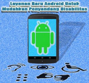 Bantu Penyandang Disabilitas Untuk Menggunakan Android, Google Luncurkan Layanan Baru
