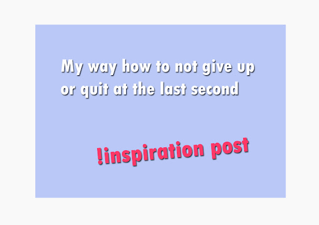 My way how to not give up or quit at the last second, inspiration post!