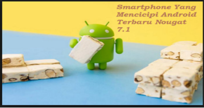 Beberapa Smartphone Yang Mencicipi Android Terbaru Nougat 7.1