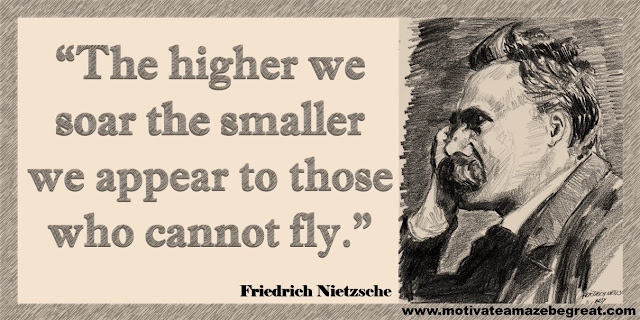 "One of our list of the best 30 Friedrich Nietzsche Inspirational Quotes About Life: ""The higher we soar the smaller we appear to those who cannot fly."" ― Friedrich Nietzsche"
