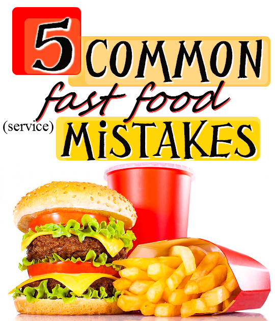 5 Common Fast Food (Service) Mistakes, and How to Avoid And Handle Them