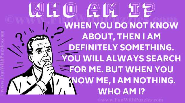 When you do not know about, then I am definitely something. You will always search for me. But when you know me, I am nothing. Who am I?
