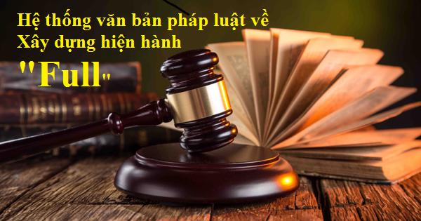 Hệ thống văn bản pháp luật về Xây dựng hiện hành Full