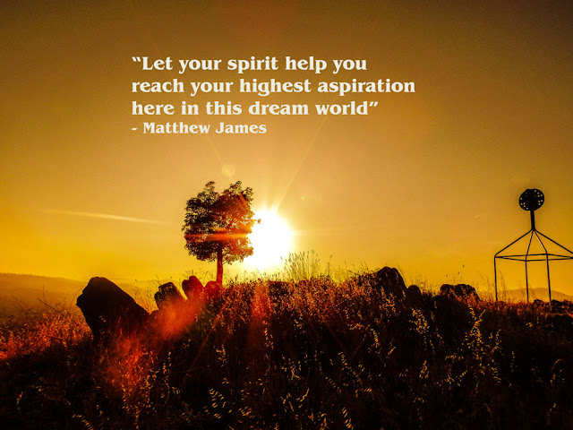 """""""Let your spirit help you reach your highest aspiration  here in this dream world""""  - Matthew James"""