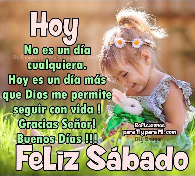 HOY No es un día cualquiera. HOY es un día más que Dios me permite seguir con vida! Gracias Señor! Buenos Días !!!  FELIZ SÁBADO