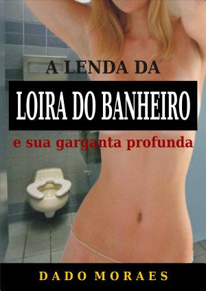 A lenda da loira do banheiro e sua garganta profunda Dado Moraes
