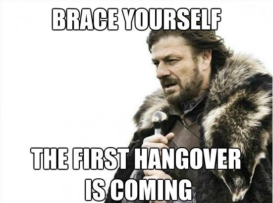 Brace Yourself the first hangover is coming