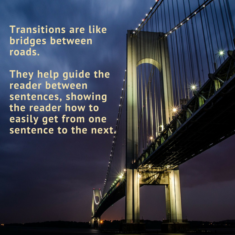 Transitions are like bridges in your writing. They help guide the reader between sentences, show the reader how to easily get from one sentence to the next.