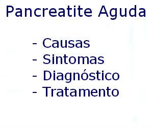 Pancreatite aguda causas sintomas diagnóstico tratamento prevenção riscos complicações