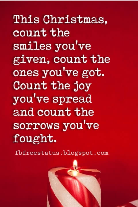 Christmas Quotes, This Christmas, count the smiles you've given, count the ones you've got. Count the joy you've spread and count the sorrows you've fought.