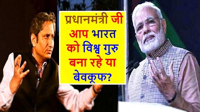 प्रधानमंत्री जी आप भारत को विश्व गुरु बना रहे या बेवकूफ ? - रवीश कुमार