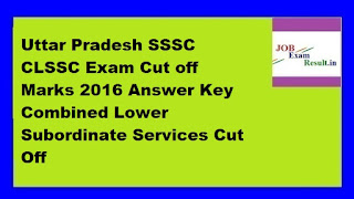 Uttar Pradesh SSSC CLSSC Exam Cut off Marks 2016 Answer Key Combined Lower Subordinate Services Cut Off