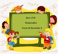Soal UTS Matematika Kelas 3 Semester 2 untuk Tahun Ajaran 2017/2018