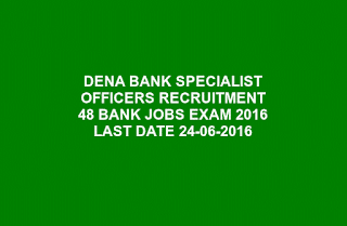 DENA BANK SPECIALIST OFFICERS RECRUITMENT 48 BANK JOBS EXAM 2016 LAST DATE 24-06-2016