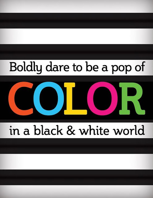 Boldly dare to be a pop of color in a black and white world quote