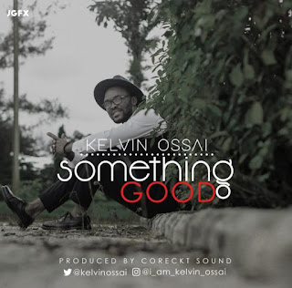 DOWNLOAD MUSIC: Something Good - Kelvin Ossai