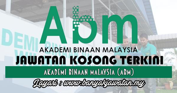 Jawatan Kosong 2017 di Akademi Binaan Malaysia (ABM) www.banyakjawatan.my