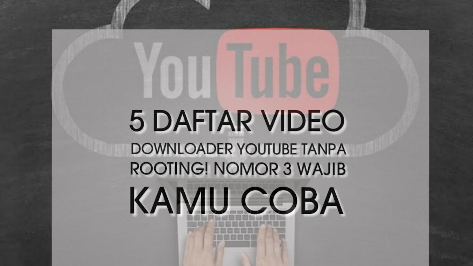 5 daftar video downloader Youtube tanpa rooting! Nomor 3 wajib kamu coba