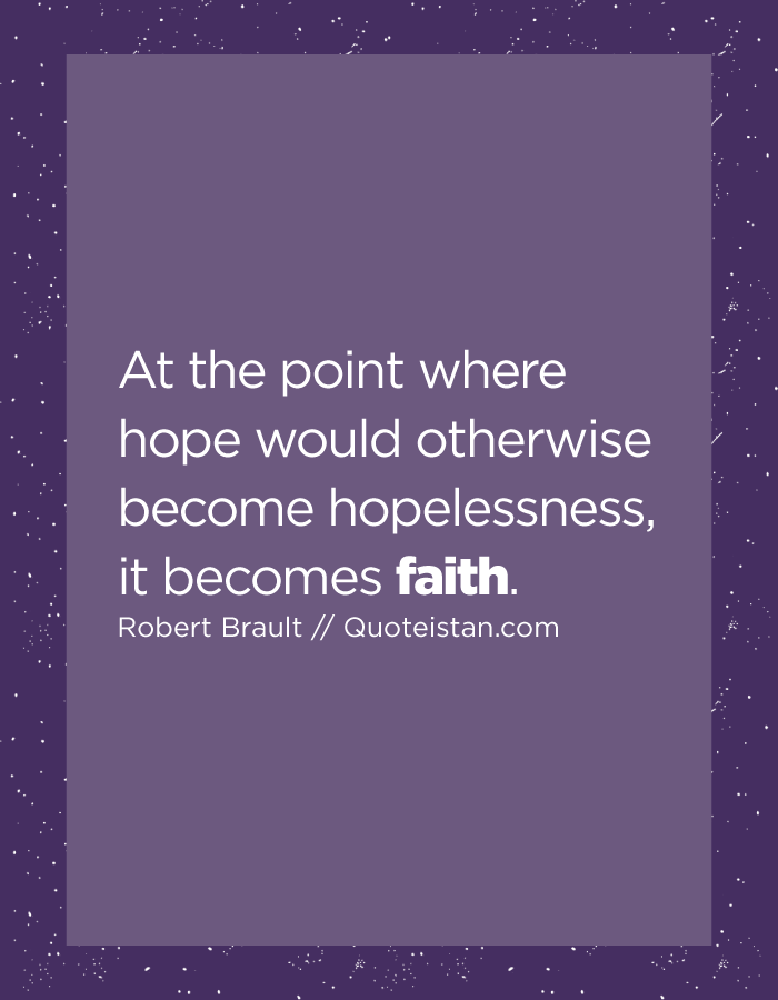 At the point where hope would otherwise become hopelessness, it becomes faith.