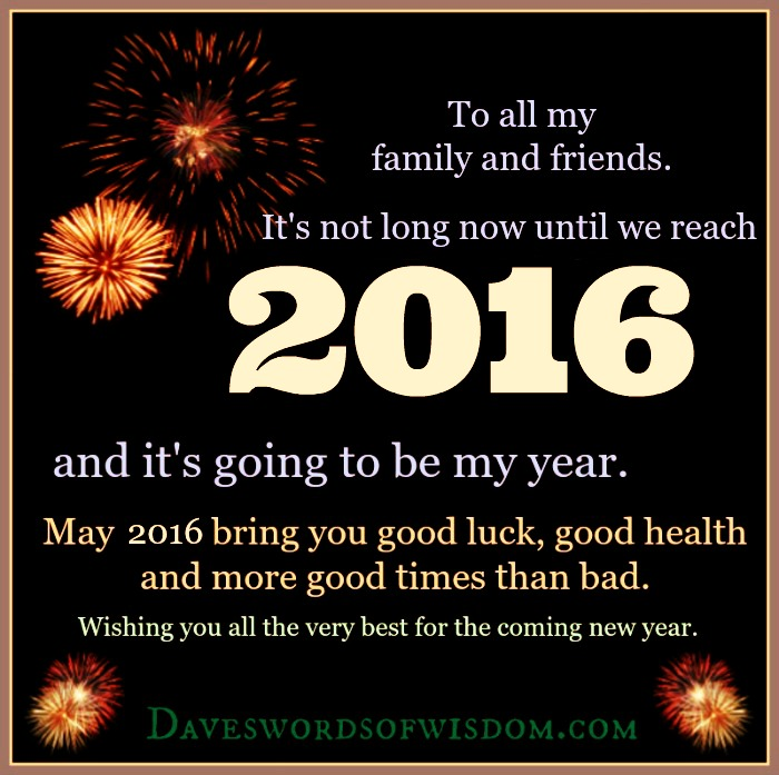 to all my family and friends its not long now until we reach 2016 and its going to be my year may 2016 bring you good luck good health and more good