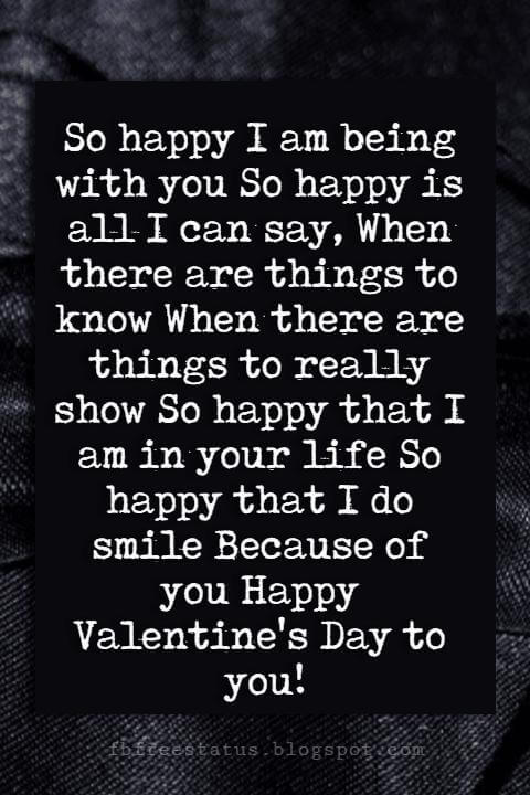 Valentines Day Wishes, So happy I am being with you So happy is all I can say, When there are things to know When there are things to really show So happy that I am in your life So happy that I do smile Because of you Happy Valentine's Day to you!