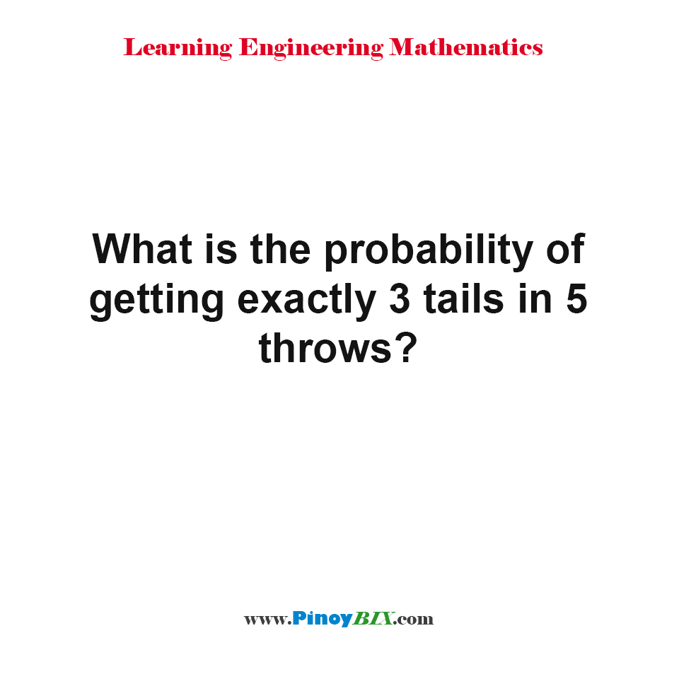What is the probability of getting exactly 3 tails in 5 throws?