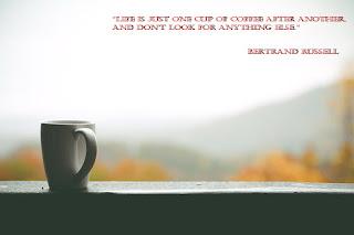 """""""Животът е само една чаша кафе след друга и не търсете нищо друго""""."""