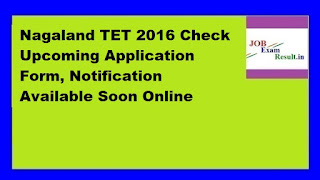 Nagaland TET 2016 Check Upcoming Application Form, Notification Available Soon Online
