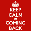 Keep Calm, I am coming Back. Have you missed us?