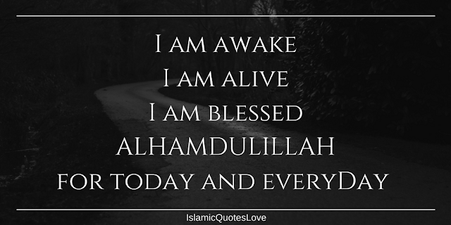 I am awake  I am alive I am blessed ALHAMDULILLAH for today and everyday