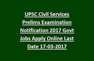 UPSC Civil Services Prelims Examination Notification 2017 Govt Jobs Apply Online Last Date 17-03-2017