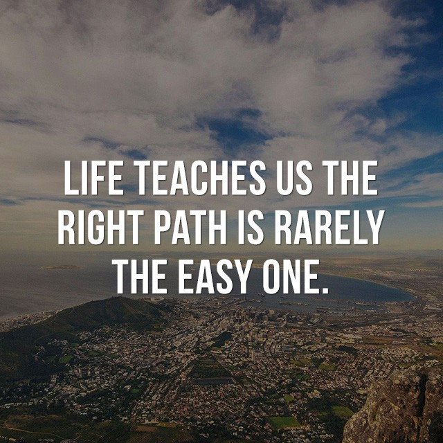 Life teaches us the right path is rarely the easy one. - Good Picture Quotes