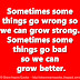 Sometimes some things go wrong so we can grow strong. Sometimes some things go bad so we can grow better.
