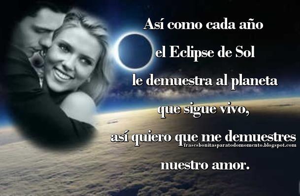 Así como cada año el Eclipse de Sol le demuestra al planeta que sigue vivo, así quiero que me demuestres nuestro amor.