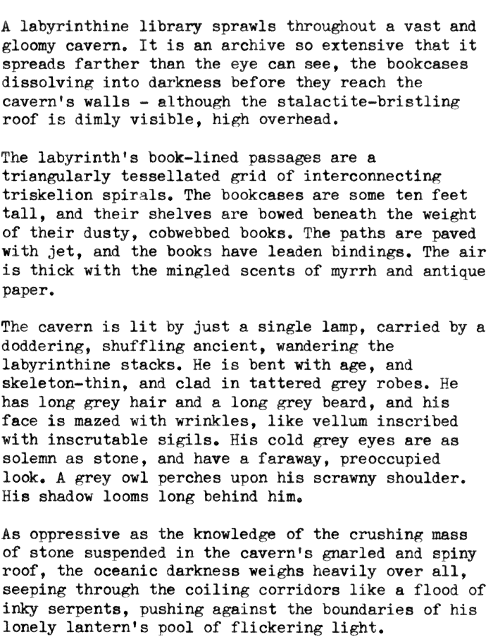 A labyrinthine library sprawls throughout a vast and gloomy cavern. It is an archive so extensive that it spreads farther than the eye can see, the bookcases dissolving into darkness before they reach the cavern's walls – although the stalactite-bristling roof is dimly visible, high overhead.  The labyrinth's book-lined passages are a triangularly tessellated grid of interconnecting triskelion spirals. The bookcases are some ten feet tall, and their shelves are bowed beneath the weight of their dusty, cobwebbed books. The paths are paved with jet, and the books have leaden bindings. The air is thick with the mingled scents of myrrh and antique paper.  The cavern is lit by just a single lamp, carried by a doddering, shuffling ancient, wandering the labyrinthine stacks. He is bent with age, and skeleton-thin, and clad in tattered grey robes. He has long grey hair and a long grey beard, and his face is mazed with wrinkles, like vellum inscribed with inscrutable sigils. His cold grey eyes are as solemn as stone, and have a faraway, preoccupied look. A grey owl perches upon his scrawny shoulder. His shadow looms long behind him.  As oppressive as the knowledge of the crushing mass of stone suspended in the cavern's gnarled and spiny roof, the oceanic darkness weighs heavily over all, seeping through the coiling corridors like a flood of inky serpents, pushing against the boundaries of his lonely lantern's pool of flickering light.