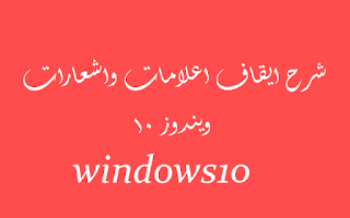 شرح ايقاف اعلامات واشعارات ويندوز 10