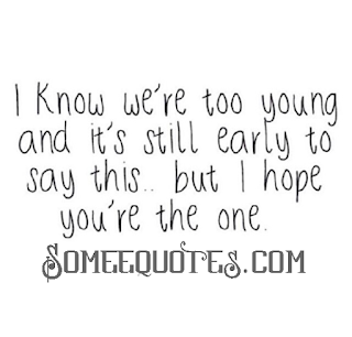 I know we're too young and it's still early to say this ... but I hope you're the one.
