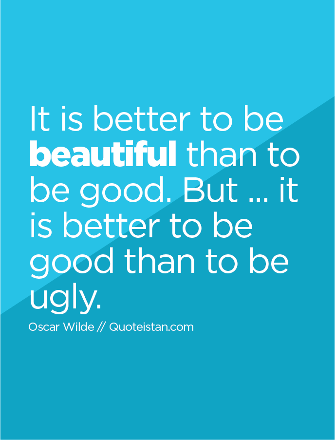 It is better to be beautiful than to be good. But ... it is better to be good than to be ugly.